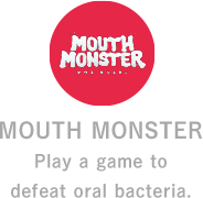 MOUTH MONSTER Play a game to defeat oral bacteria.