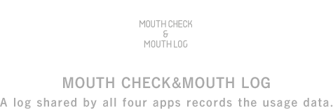 MOUTH CHECK&MOUTH LOG A log shared by all three apps records the usage data.
