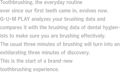 Toothbrushing, the everyday routine ever since our first teeth came in, evolves now.